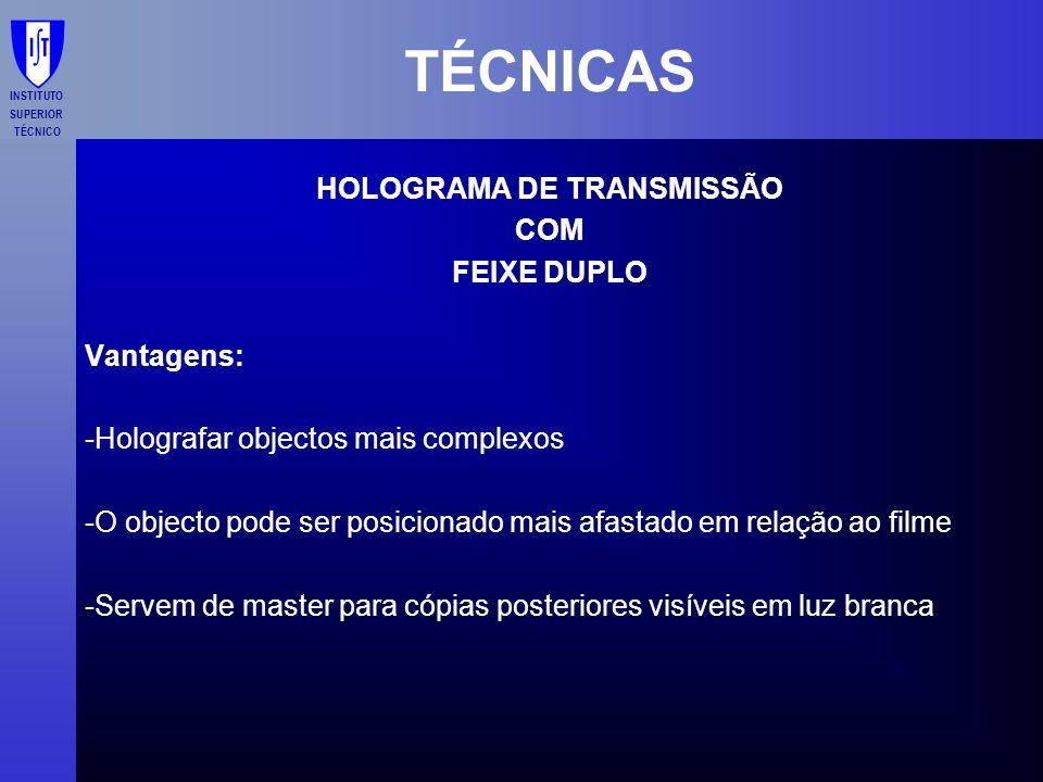 INSTITUTO SUPERIOR TÉCNICO TÉCNICAS HOLOGRAMA DE TRANSMISSÃO COM FEIXE DUPLO Vantagens: -Holografar objectos mais complexos -O objecto pode ser posici