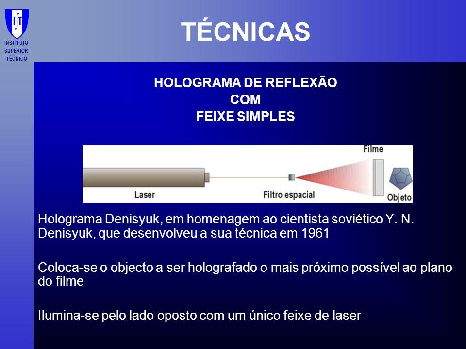 INSTITUTO SUPERIOR TÉCNICO TÉCNICAS HOLOGRAMA DE REFLEXÃO COM FEIXE SIMPLES Holograma Denisyuk, em homenagem ao cientista soviético Y. N. Denisyuk, qu