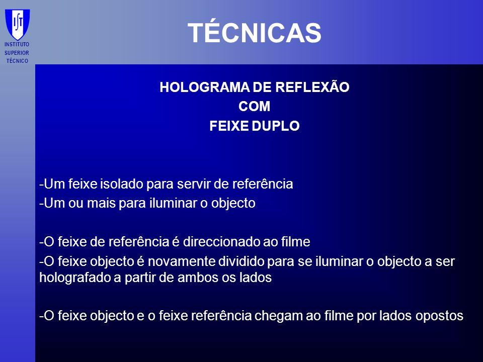 INSTITUTO SUPERIOR TÉCNICO TÉCNICAS HOLOGRAMA DE REFLEXÃO COM FEIXE DUPLO -Um feixe isolado para servir de referência -Um ou mais para iluminar o obje