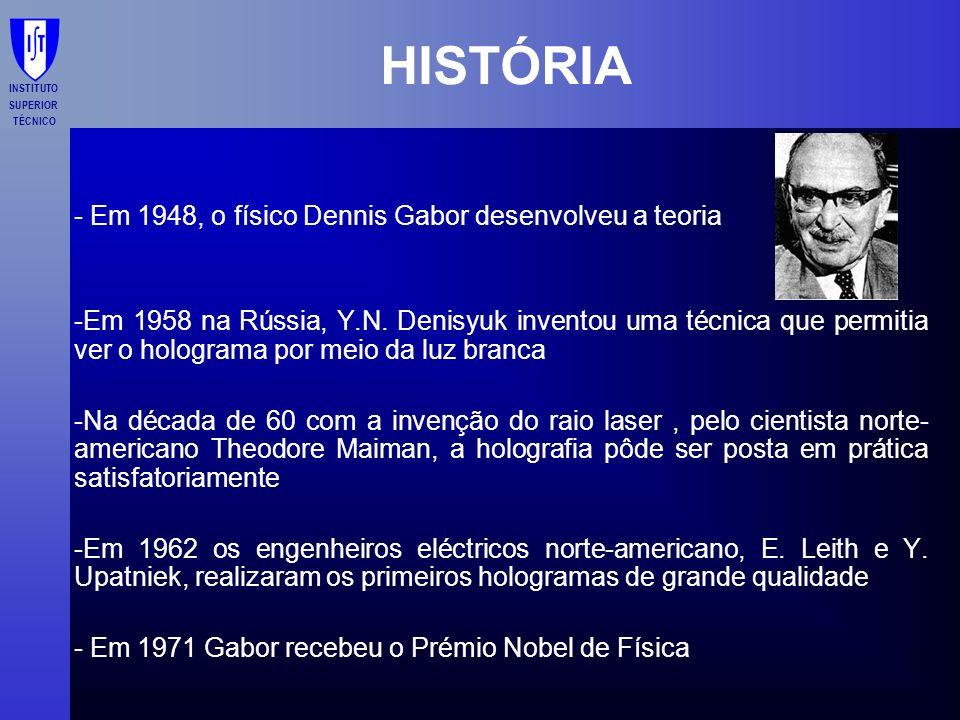 INSTITUTO SUPERIOR TÉCNICO HISTÓRIA - Em 1948, o físico Dennis Gabor desenvolveu a teoria -Em 1958 na Rússia, Y.N. Denisyuk inventou uma técnica que p