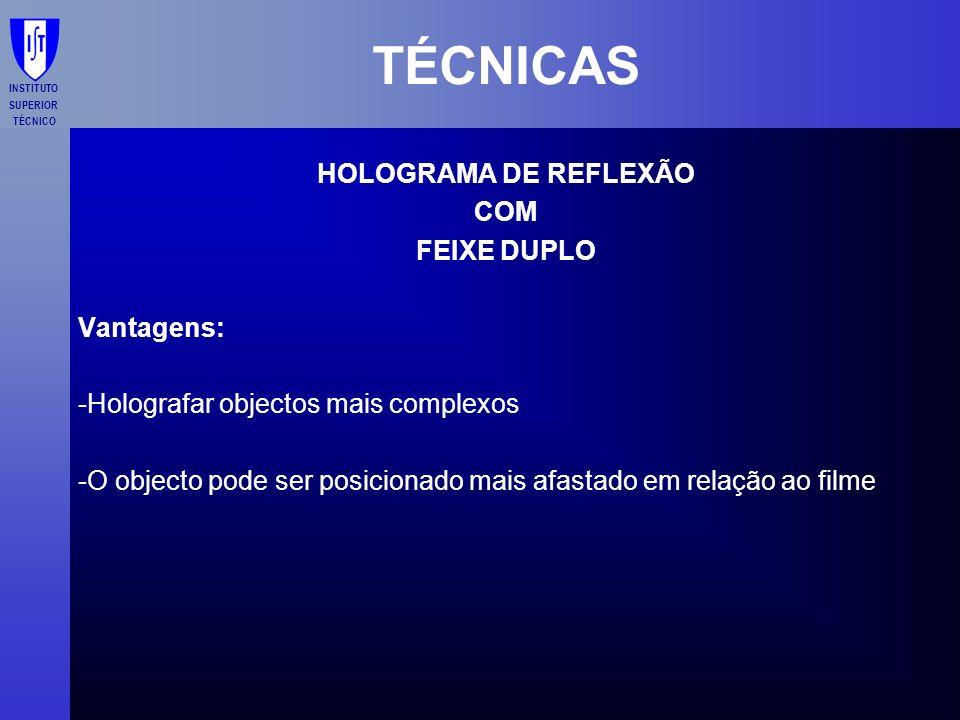 INSTITUTO SUPERIOR TÉCNICO TÉCNICAS HOLOGRAMA DE REFLEXÃO COM FEIXE DUPLO Vantagens: -Holografar objectos mais complexos -O objecto pode ser posiciona