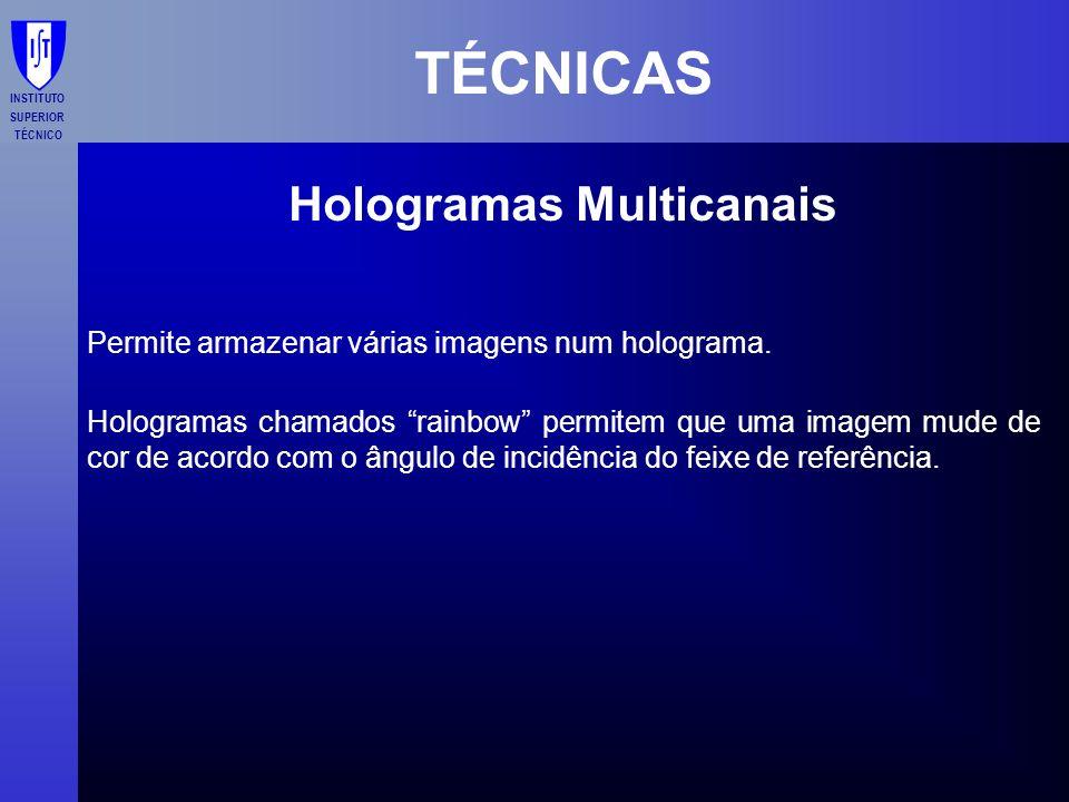 INSTITUTO SUPERIOR TÉCNICO TÉCNICAS Hologramas Multicanais Permite armazenar várias imagens num holograma. Hologramas chamados rainbow permitem que um