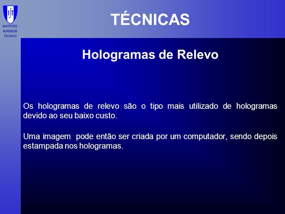INSTITUTO SUPERIOR TÉCNICO TÉCNICAS Hologramas de Relevo Os hologramas de relevo são o tipo mais utilizado de hologramas devido ao seu baixo custo. Um