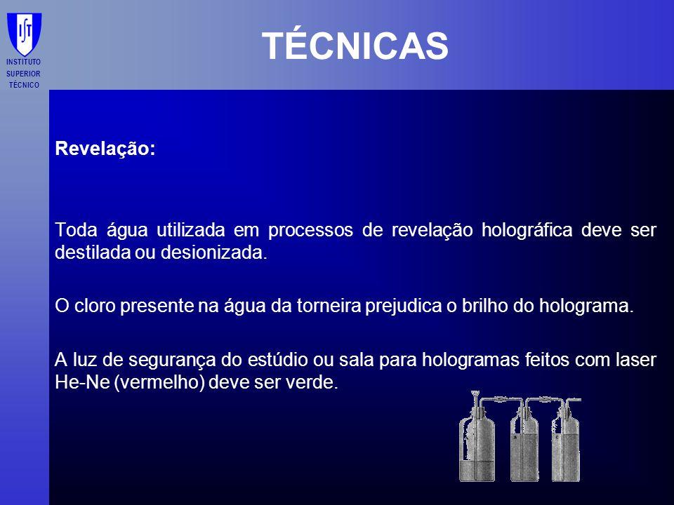 INSTITUTO SUPERIOR TÉCNICO TÉCNICAS Revelação: Toda água utilizada em processos de revelação holográfica deve ser destilada ou desionizada. O cloro pr
