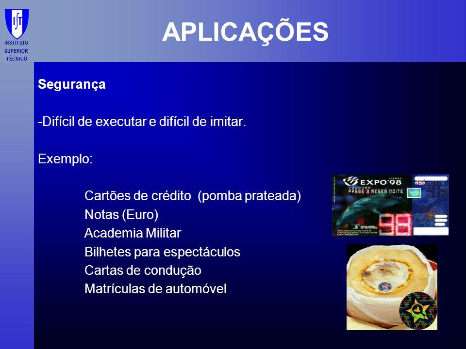 INSTITUTO SUPERIOR TÉCNICO APLICAÇÕES Segurança -Difícil de executar e difícil de imitar. Exemplo: Cartões de crédito (pomba prateada) Notas (Euro) Ac