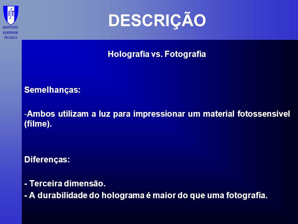 INSTITUTO SUPERIOR TÉCNICO DESCRIÇÃO Holografia vs. Fotografia Semelhanças: -Ambos utilizam a luz para impressionar um material fotossensível (filme).