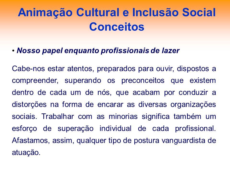 Animação Cultural e Inclusão Social Conceitos Nosso papel enquanto profissionais de lazer Cabe-nos estar atentos, preparados para ouvir, dispostos a c