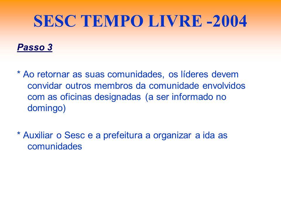 SESC TEMPO LIVRE -2004 Passo 3 * Ao retornar as suas comunidades, os líderes devem convidar outros membros da comunidade envolvidos com as oficinas de