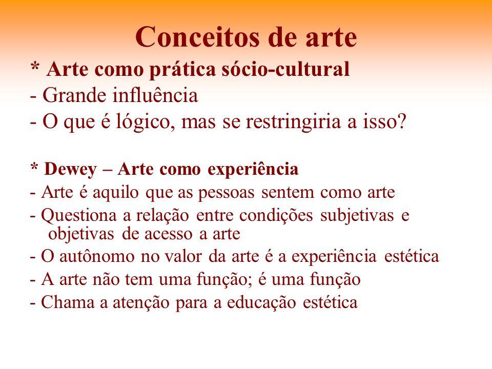 Conceitos de arte * Arte como prática sócio-cultural - Grande influência - O que é lógico, mas se restringiria a isso? * Dewey – Arte como experiência