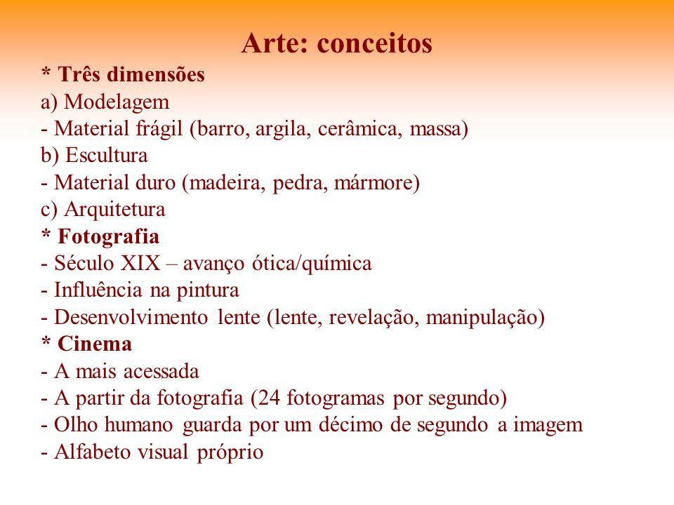 Arte: conceitos * Três dimensões a) Modelagem - Material frágil (barro, argila, cerâmica, massa) b) Escultura - Material duro (madeira, pedra, mármore