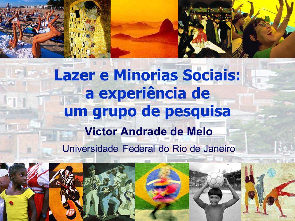 Victor Andrade de Melo Universidade Federal do Rio de Janeiro Lazer e Minorias Sociais: a experiência de um grupo de pesquisa
