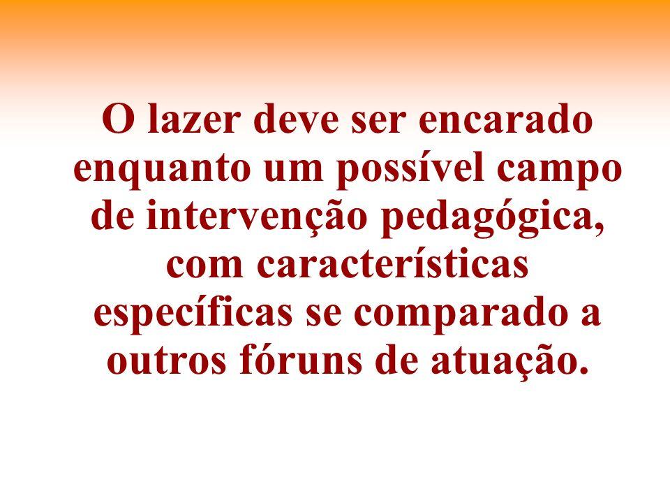 O lazer deve ser encarado enquanto um possível campo de intervenção pedagógica, com características específicas se comparado a outros fóruns de atuaçã