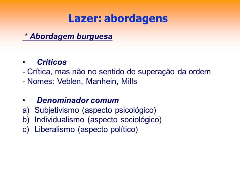 Lazer: abordagens * Abordagem burguesa Críticos - Crítica, mas não no sentido de superação da ordem - Nomes: Veblen, Manhein, Mills Denominador comum