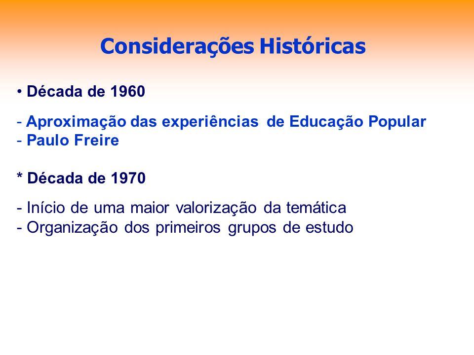 Considerações Históricas Década de 1960 - Aproximação das experiências de Educação Popular - Paulo Freire * Década de 1970 - Início de uma maior valor