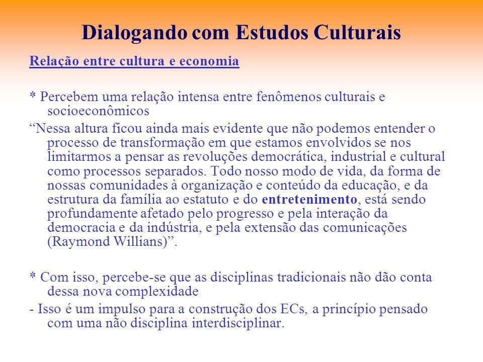 Dialogando com Estudos Culturais Relação entre cultura e economia * Percebem uma relação intensa entre fenômenos culturais e socioeconômicos Nessa alt