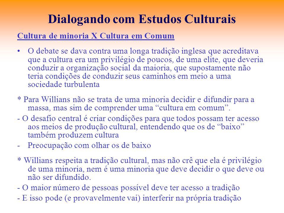 Dialogando com Estudos Culturais Cultura de minoria X Cultura em Comum O debate se dava contra uma longa tradição inglesa que acreditava que a cultura