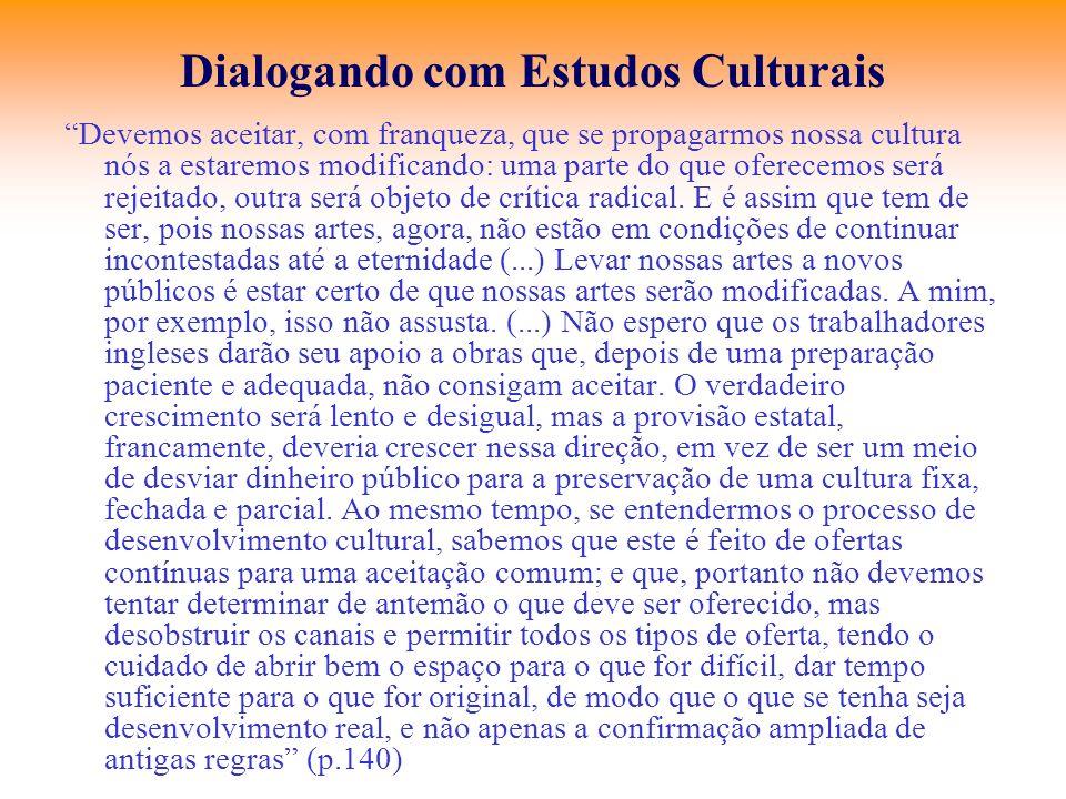 Dialogando com Estudos Culturais Devemos aceitar, com franqueza, que se propagarmos nossa cultura nós a estaremos modificando: uma parte do que oferec