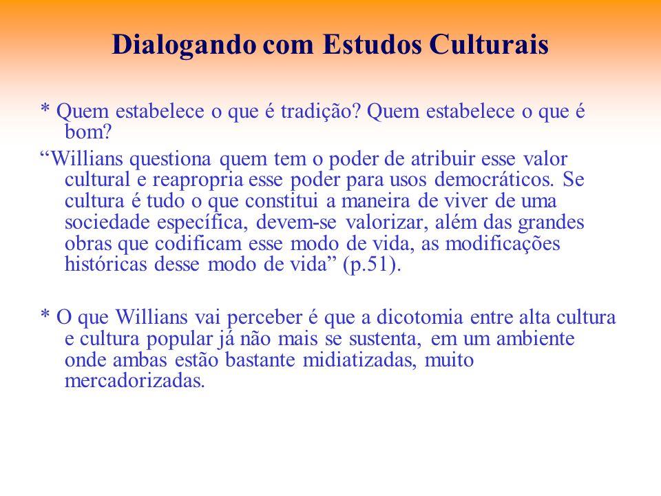 Dialogando com Estudos Culturais * Quem estabelece o que é tradição? Quem estabelece o que é bom? Willians questiona quem tem o poder de atribuir esse