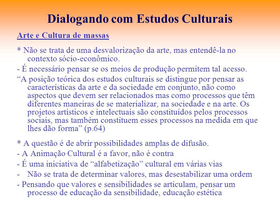 Dialogando com Estudos Culturais Arte e Cultura de massas * Não se trata de uma desvalorização da arte, mas entendê-la no contexto sócio-econômico. -