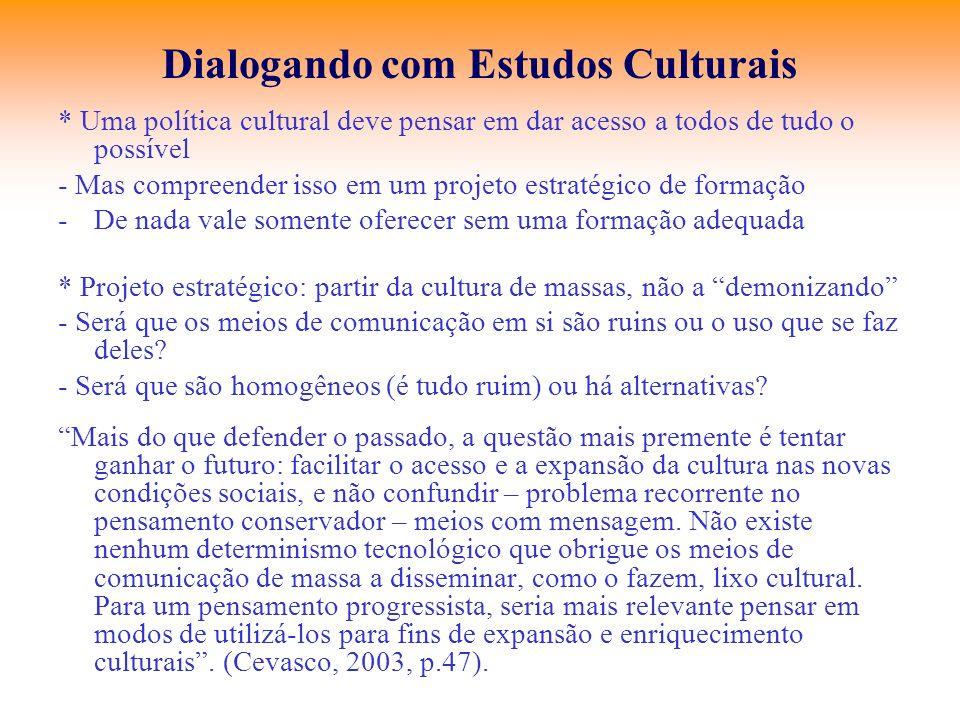 Dialogando com Estudos Culturais * Uma política cultural deve pensar em dar acesso a todos de tudo o possível - Mas compreender isso em um projeto est