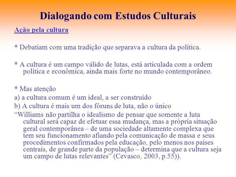 Dialogando com Estudos Culturais Ação pela cultura * Debatiam com uma tradição que separava a cultura da política. * A cultura é um campo válido de lu