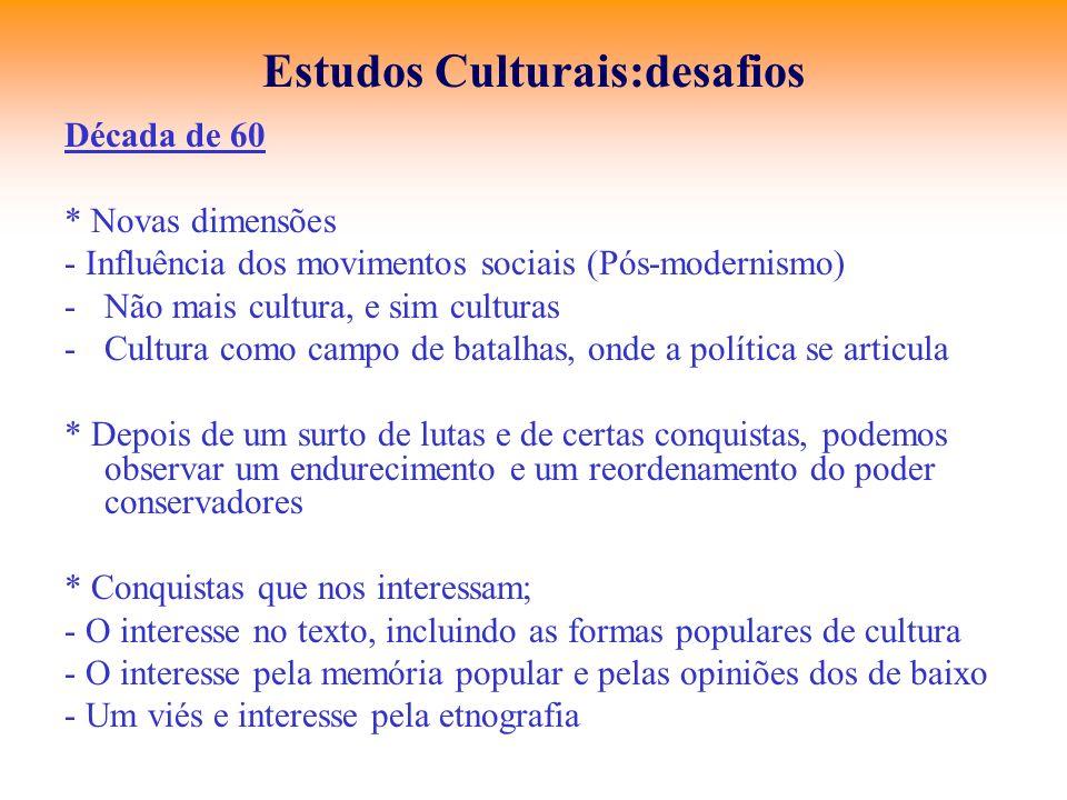 Estudos Culturais:desafios Década de 60 * Novas dimensões - Influência dos movimentos sociais (Pós-modernismo) -Não mais cultura, e sim culturas -Cult