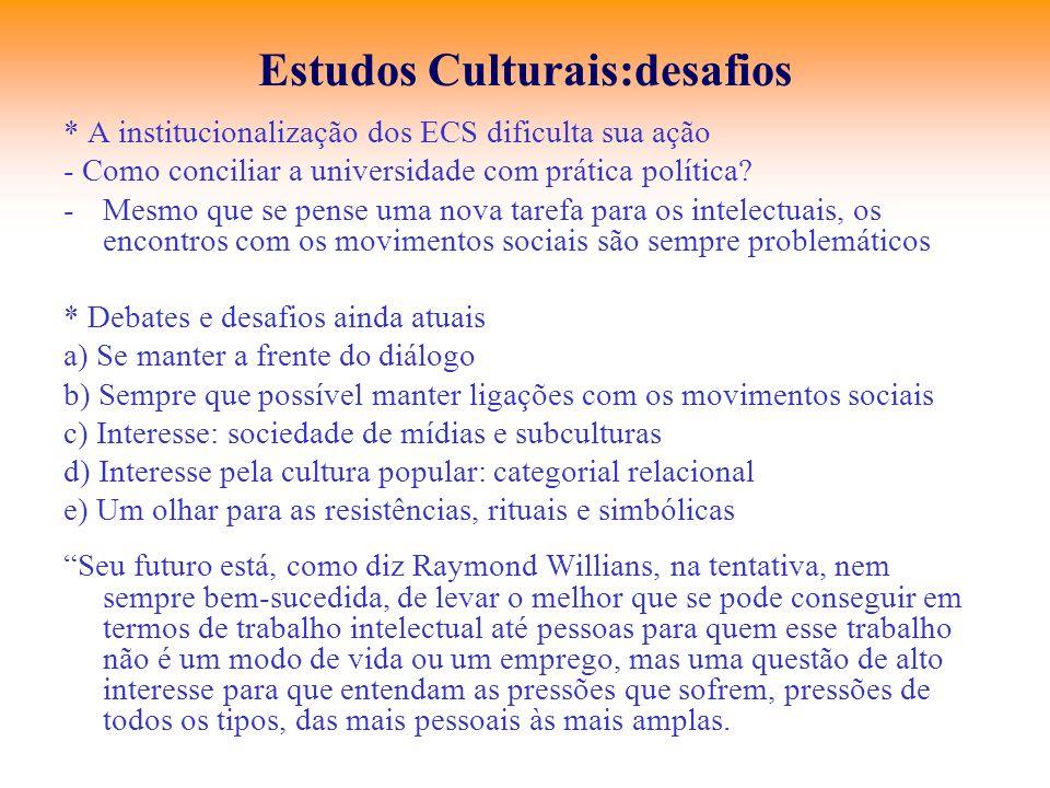 Estudos Culturais:desafios * A institucionalização dos ECS dificulta sua ação - Como conciliar a universidade com prática política? -Mesmo que se pens