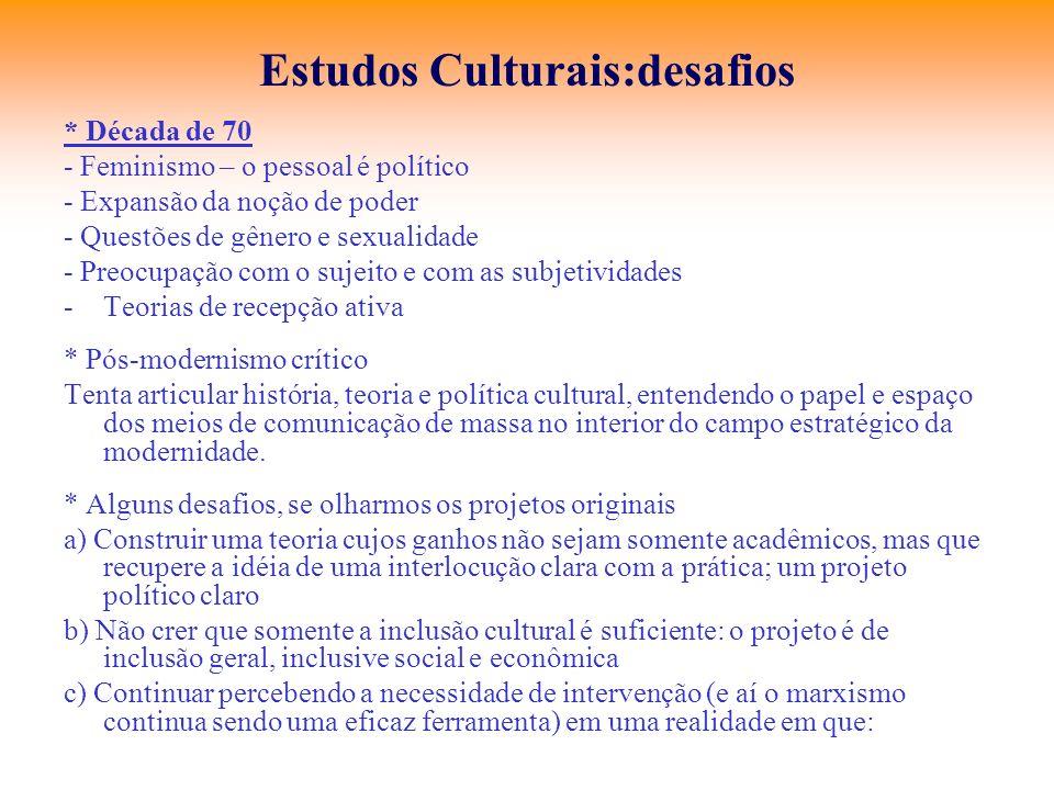 Estudos Culturais:desafios * Década de 70 - Feminismo – o pessoal é político - Expansão da noção de poder - Questões de gênero e sexualidade - Preocup