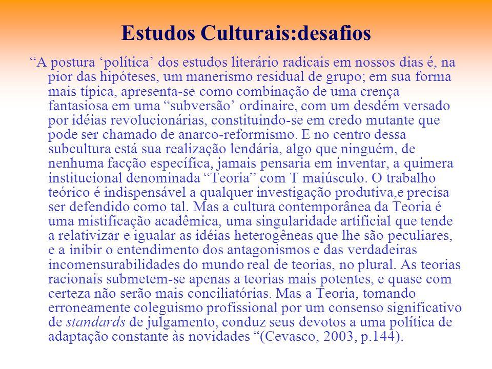 Estudos Culturais:desafios A postura política dos estudos literário radicais em nossos dias é, na pior das hipóteses, um manerismo residual de grupo;