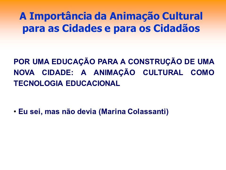 A Importância da Animação Cultural para as Cidades e para os Cidadãos POR UMA EDUCAÇÃO PARA A CONSTRUÇÃO DE UMA NOVA CIDADE: A ANIMAÇÃO CULTURAL COMO