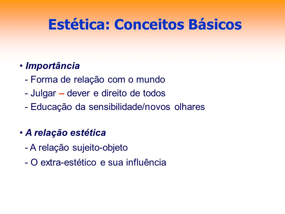 Estética: Conceitos Básicos Importância - Forma de relação com o mundo - Julgar – dever e direito de todos - Educação da sensibilidade/novos olhares A