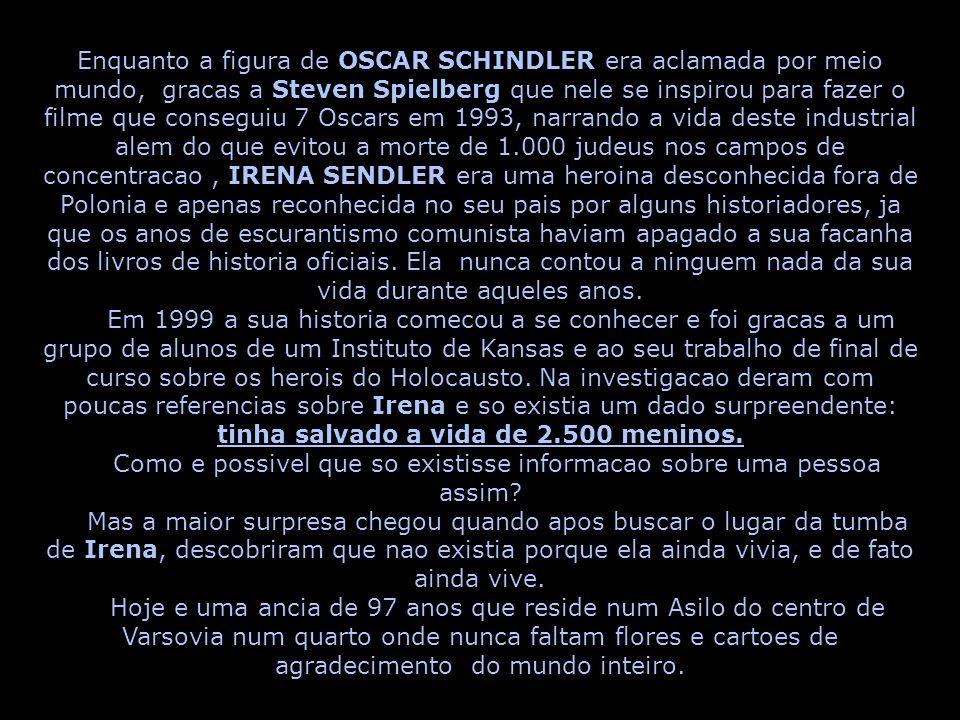 Enquanto a figura de OSCAR SCHINDLER era aclamada por meio mundo, gracas a Steven Spielberg que nele se inspirou para fazer o filme que conseguiu 7 Oscars em 1993, narrando a vida deste industrial alem do que evitou a morte de 1.000 judeus nos campos de concentracao, IRENA SENDLER era uma heroina desconhecida fora de Polonia e apenas reconhecida no seu pais por alguns historiadores, ja que os anos de escurantismo comunista haviam apagado a sua facanha dos livros de historia oficiais.
