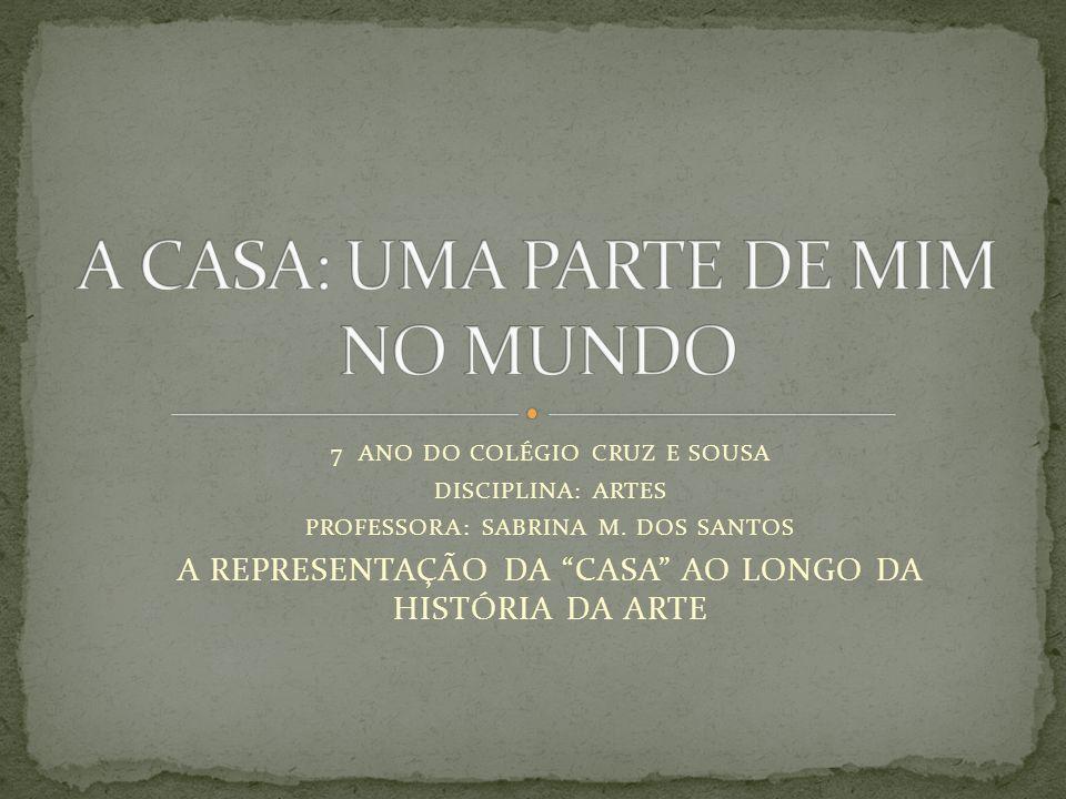 7 ANO DO COLÉGIO CRUZ E SOUSA DISCIPLINA: ARTES PROFESSORA: SABRINA M. DOS SANTOS A REPRESENTAÇÃO DA CASA AO LONGO DA HISTÓRIA DA ARTE