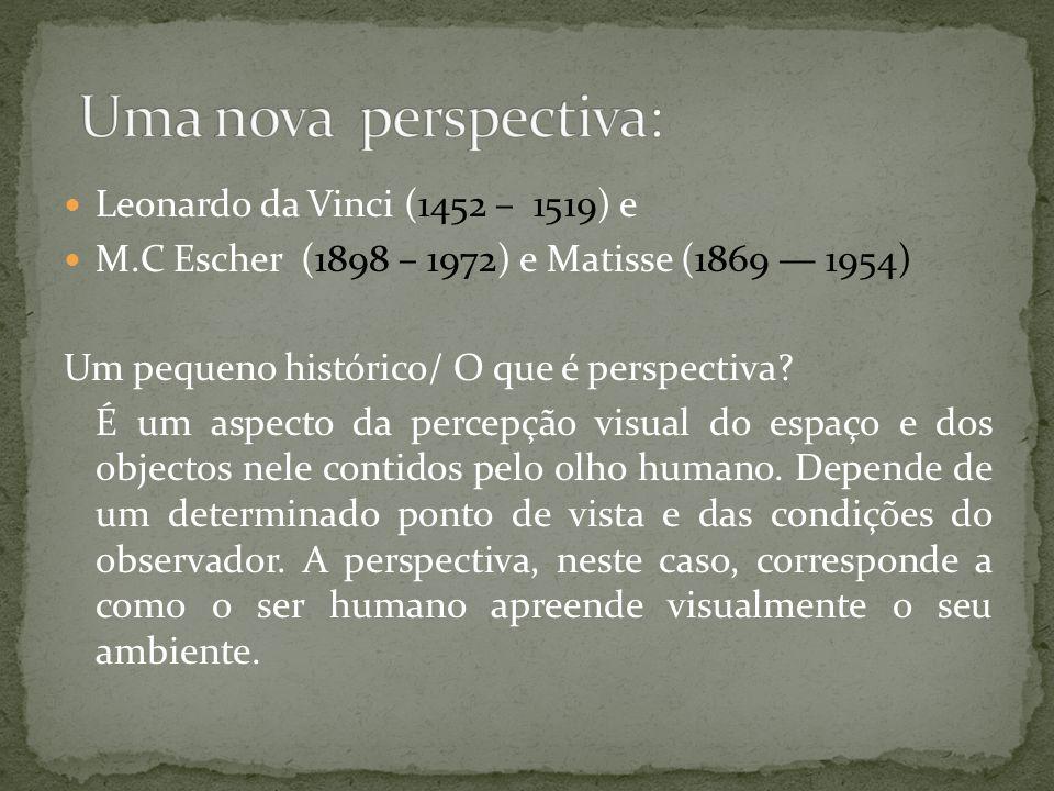 Leonardo da Vinci (1452 – 1519) e M.C Escher (1898 – 1972) e Matisse (1869 1954) Um pequeno histórico/ O que é perspectiva? É um aspecto da percepção