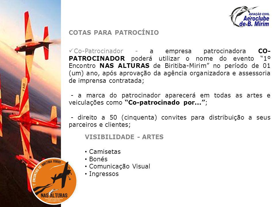 COTAS PARA PATROCÍNIO Co-Patrocinador - a empresa patrocinadora CO- PATROCINADOR poderá utilizar o nome do evento 1º Encontro NAS ALTURAS de Biritiba-Mirim no período de 01 (um) ano, após aprovação da agência organizadora e assessoria de imprensa contratada; - a marca do patrocinador aparecerá em todas as artes e veiculações como Co-patrocinado por...; - direito a 50 (cinquenta) convites para distribuição a seus parceiros e clientes; VISIBILIDADE - ARTES Camisetas Bonés Comunicação Visual Ingressos