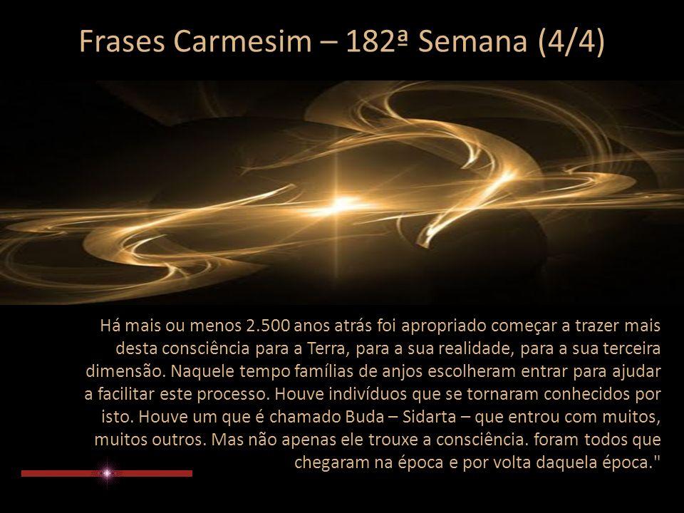 Frases Carmesim – 182ª Semana (3/4) Cerca de 2.500 anos atrás a energia da terra era apropriada para começar a trazer esta semente da consciência divina – que às vezes, chamamos a consciência crística – de dimensões e regiões externas onde ela existia.