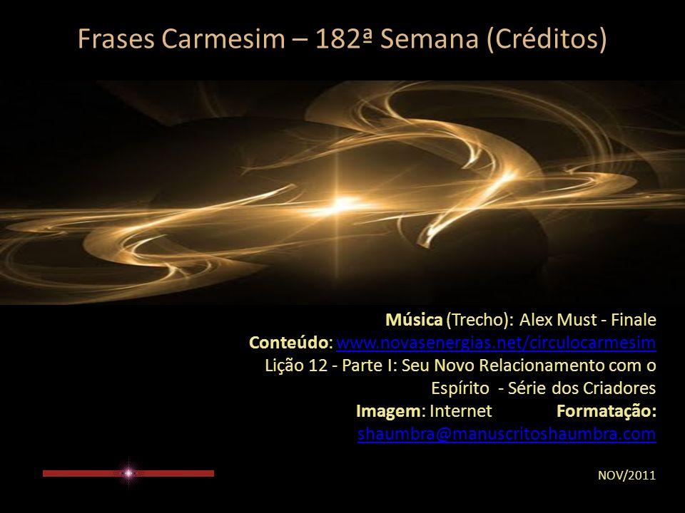 Frases Carmesim – 182ª Semana (Observação) Para o encaminhamento desta mensagem levar em conta tão somente o seu sentir...