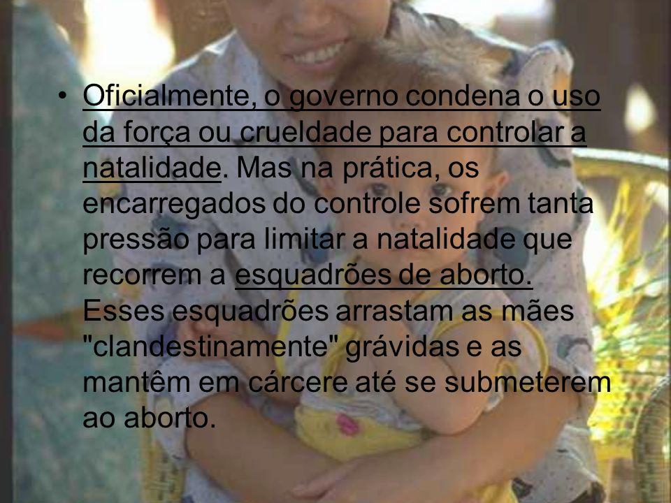 Oficialmente, o governo condena o uso da força ou crueldade para controlar a natalidade. Mas na prática, os encarregados do controle sofrem tanta pres