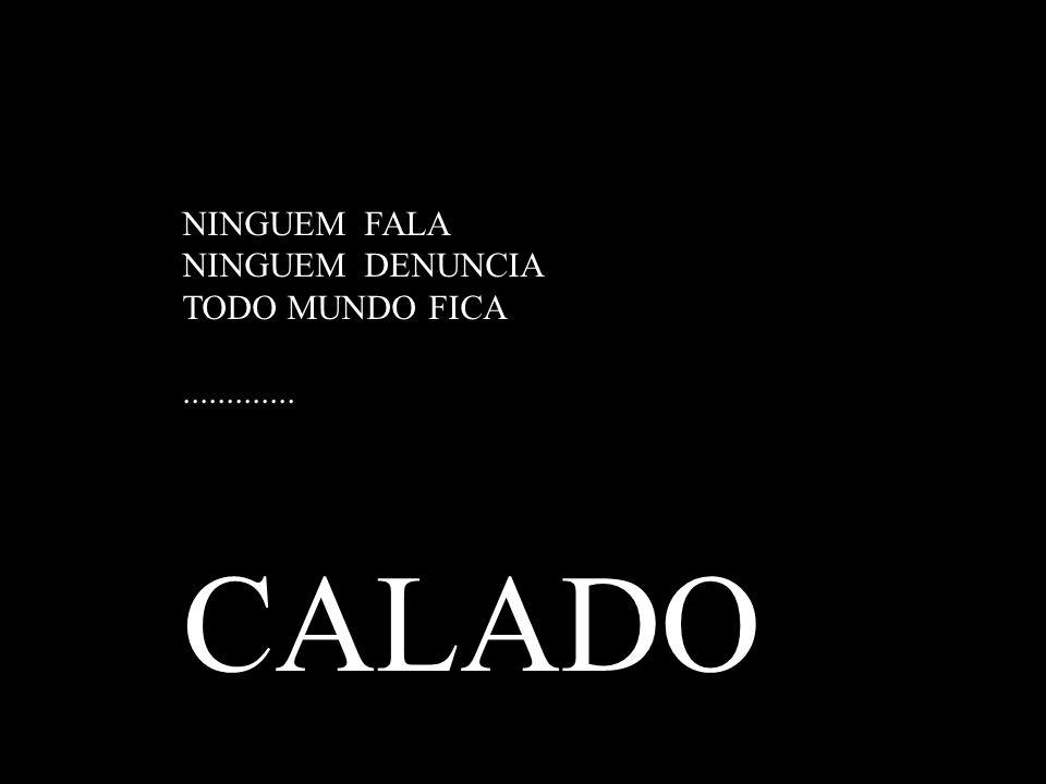 NINGUEM FALA NINGUEM DENUNCIA TODO MUNDO FICA............. CALADO