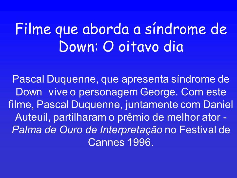 Filme que aborda a síndrome de Down: O oitavo dia Pascal Duquenne, que apresenta síndrome de Down vive o personagem George. Com este filme, Pascal Duq