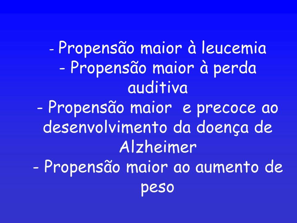 - Propensão maior à leucemia - Propensão maior à perda auditiva - Propensão maior e precoce ao desenvolvimento da doença de Alzheimer - Propensão maio