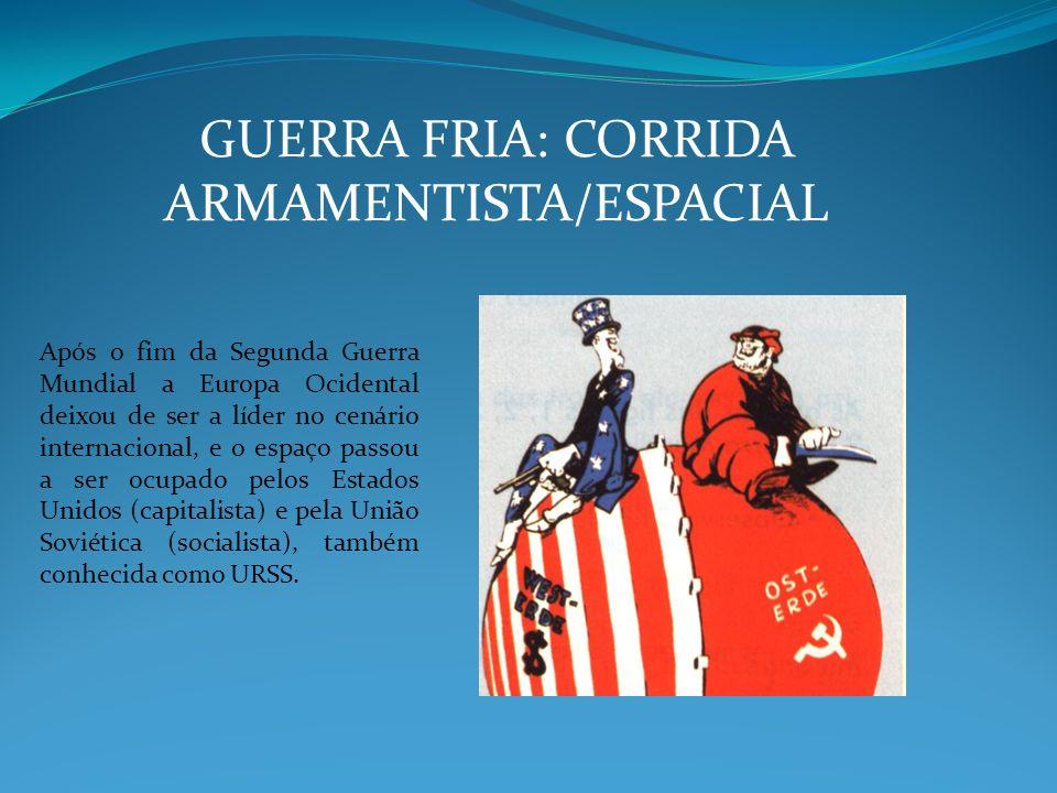 GUERRA FRIA: CORRIDA ARMAMENTISTA/ESPACIAL Após o fim da Segunda Guerra Mundial a Europa Ocidental deixou de ser a líder no cenário internacional, e o