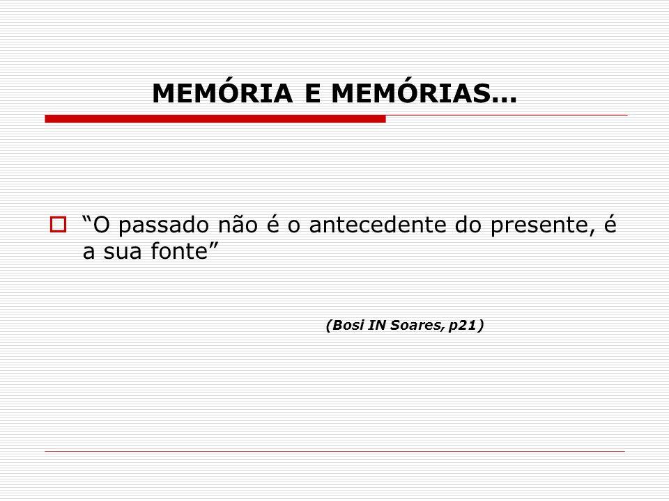 MEMÓRIA E MEMÓRIAS... O passado não é o antecedente do presente, é a sua fonte (Bosi IN Soares, p21)