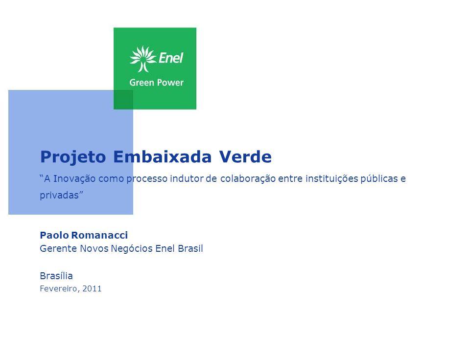 Projeto Embaixada Verde A Inovação como processo indutor de colaboração entre instituições públicas e privadas Paolo Romanacci Gerente Novos Negócios Enel Brasil Brasília Fevereiro, 2011