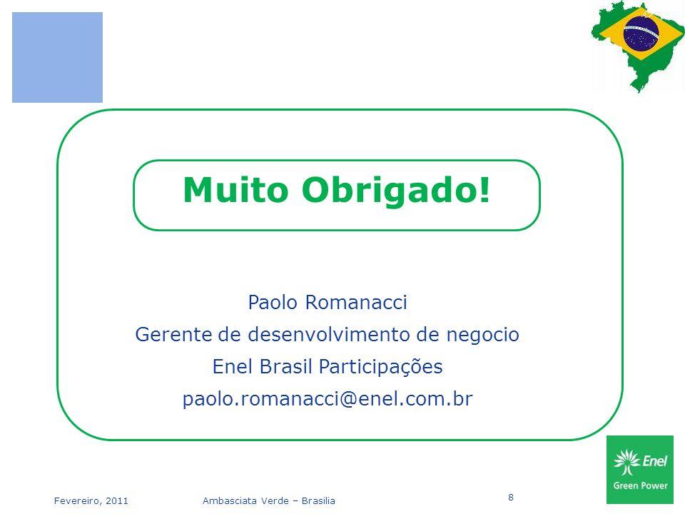 Fevereiro, 2011Ambasciata Verde – Brasilia 8 Paolo Romanacci Gerente de desenvolvimento de negocio Enel Brasil Participações paolo.romanacci@enel.com.br Muito Obrigado!