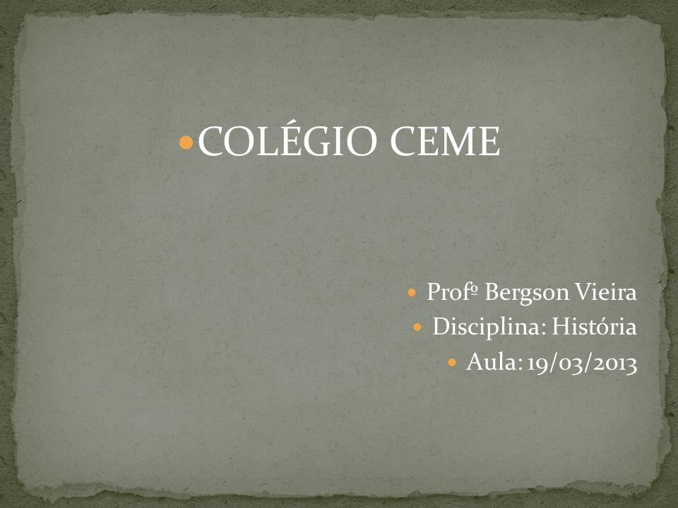 COLÉGIO CEME Profº Bergson Vieira Disciplina: História Aula: 19/03/2013