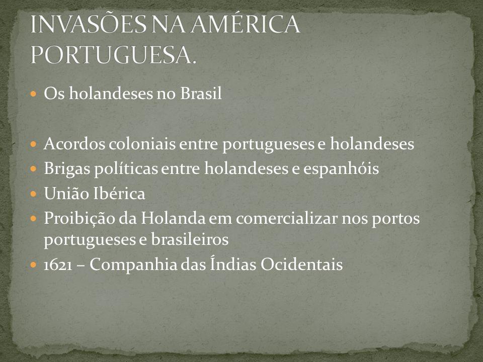 Os holandeses no Brasil Acordos coloniais entre portugueses e holandeses Brigas políticas entre holandeses e espanhóis União Ibérica Proibição da Holanda em comercializar nos portos portugueses e brasileiros 1621 – Companhia das Índias Ocidentais