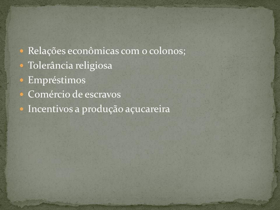 Relações econômicas com o colonos; Tolerância religiosa Empréstimos Comércio de escravos Incentivos a produção açucareira