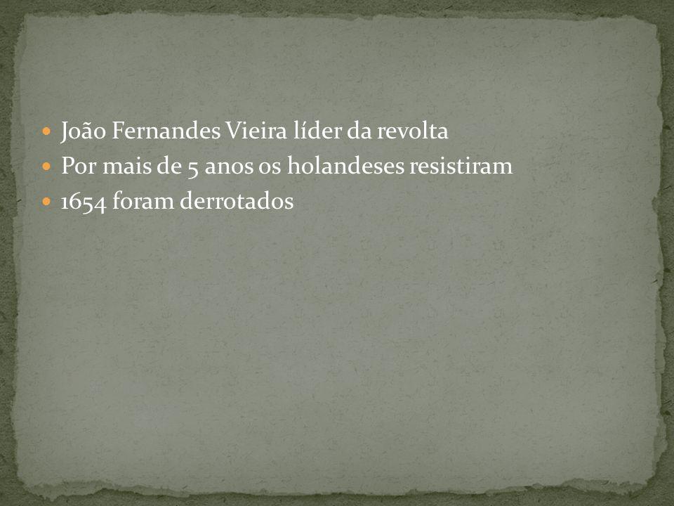 João Fernandes Vieira líder da revolta Por mais de 5 anos os holandeses resistiram 1654 foram derrotados