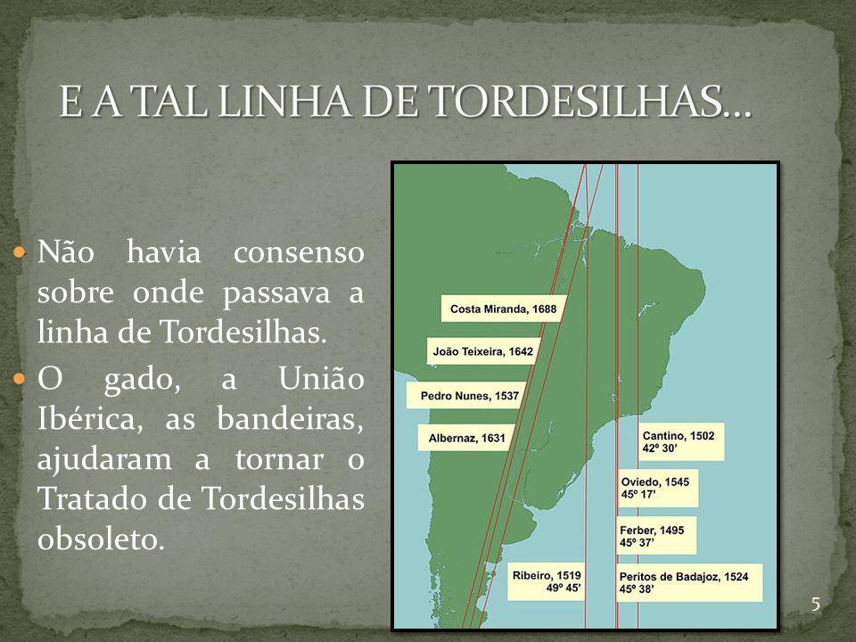 Não havia consenso sobre onde passava a linha de Tordesilhas. O gado, a União Ibérica, as bandeiras, ajudaram a tornar o Tratado de Tordesilhas obsole
